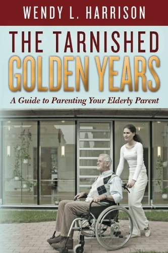 9781490443003: The Tarnished Golden Years: A Guide to Parenting Your Elderly Parent