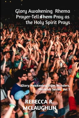 9781490453323: Glory Awakening Rhema Prayer- Tell Them Pray as the Holy Spirit Prays: Glory Awakening Signs Wonders, Miracles Series, Vol 7 (Volume 7)