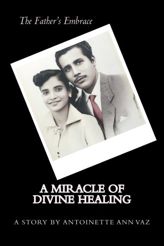 The Father's Embrace; A Miracle of Divine Healing; The Story of Antoinette Vaz: vaz, ms ...