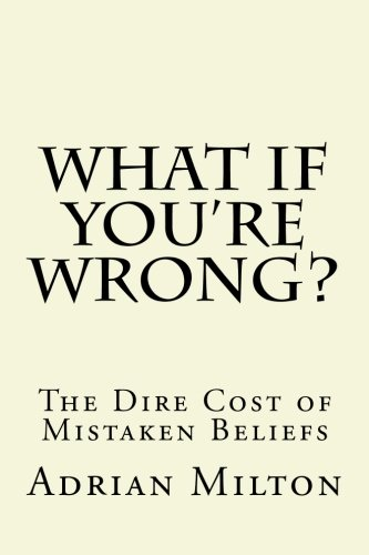 9781490470832: What If You're Wrong?: The Dire Cost of Mistaken Beliefs