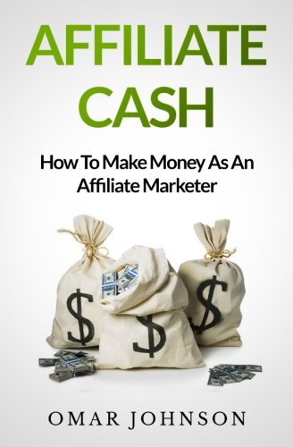 Affiliate Cash: How To Make Money As An Affiliate Marketer: Johnson, Omar