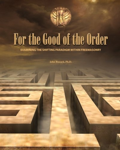 For the Good of the Order: Examining The Shifting Paradigm Within Freemasonry: John Bizzack Ph.D.