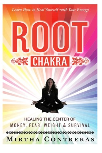 The Root Chakra Healing The Center Of Money, Fear, Weight And Survival Learn How To Heal Yourself With Your Energy The Healing Energy Series