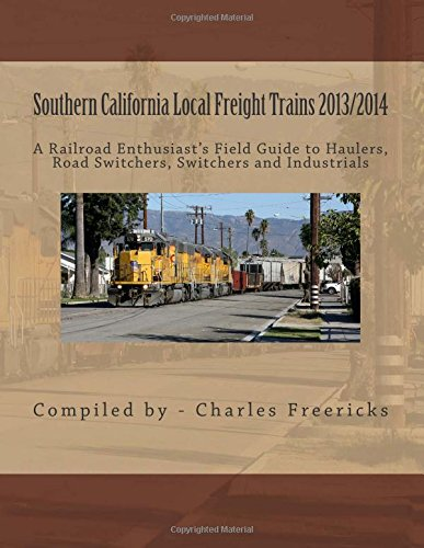 9781490504131: Southern California Local Freight Trains 2013/2014: A Railroad Enthusiast's Field Guide to Haulers, Road Switchers, Switchers and Industrials
