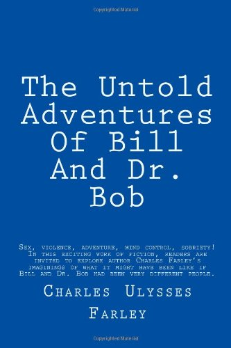 9781490514895: The Untold Adventures Of Bill And Dr. Bob: Sex, violence, adventure, mind control, sobriety! In this exciting work of fiction, readers are invited to ... very different people. NOTE: THIS IS SATIRE