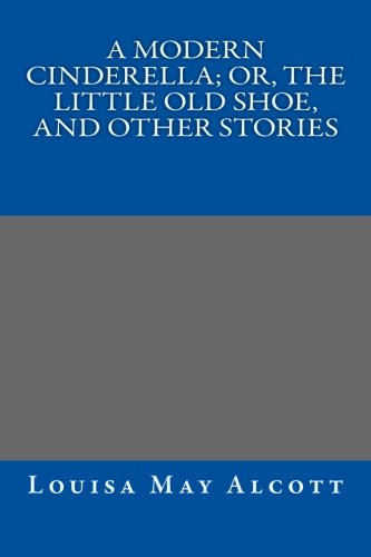A Modern Cinderella; Or, The Little Old Shoe, and Other Stories (1490528237) by Louisa May Alcott