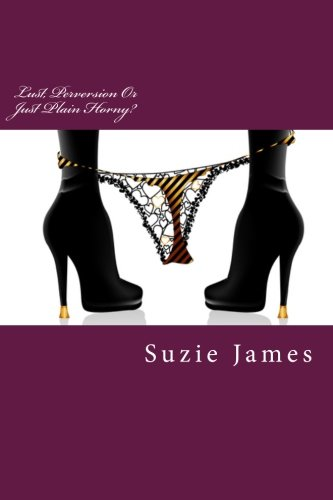 Lust, Perversion Or Just Plain Horny?: Short stories about lust, sex and sometimes love!: James, ...