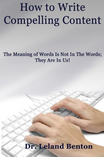 9781490563619: How to Write Compelling Content: The Meaning of Words Is Not In The Words; They Are In Us! (ePublishing) (Volume 1)