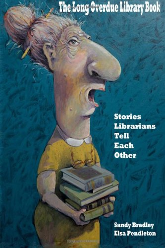 The Long Overdue Library Book: Stories Librarians Tell One Another: Pendleton, Elsa, Bradley, Sandy...