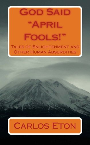 God Said April Fools Tales of Enlightenment and Other Human Absurdities: Carlos Eton