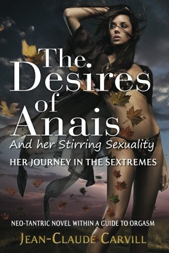 9781490593128: The Desires of Anais And her Stirring Sexuality: Her journey in the Sextremes (A Neo-Tantric novel within a guide to sexuality)
