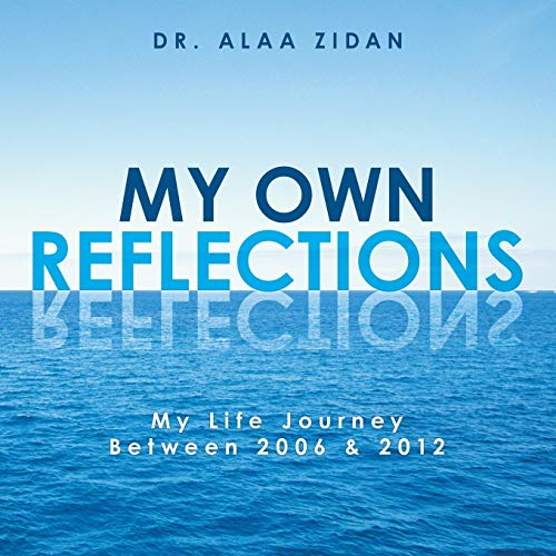 My Own Reflections: My Life Journey Between 2006 2012: Alaa Zidan