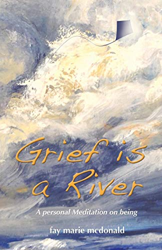 Grief Is a River: A Personal Meditation on the Art of Being: Fay Marie McDonald