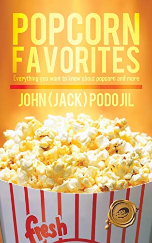 Popcorn Favorites: Everything You Want to Know about Popcorn and More: John Jack Podojil