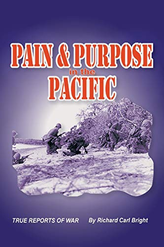 Pain and Purpose in the Pacific: True Reports of War: Bright, Richard Carl