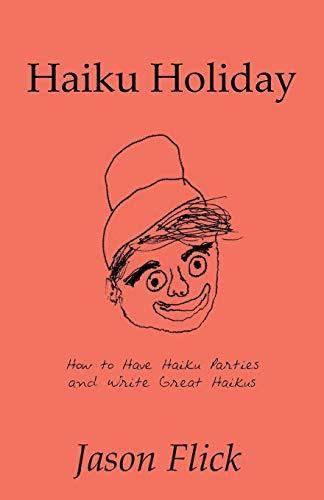Haiku Holiday: How to Have Haiku Parties and Write Great Haikus: Flick, Jason