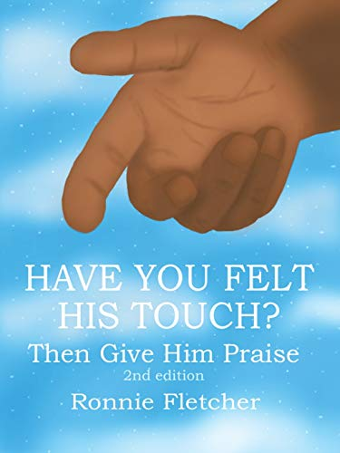 HAVE YOU FELT HIS TOUCH?: Then Give Him Praise 2nd Edition: Fletcher, Ronnie