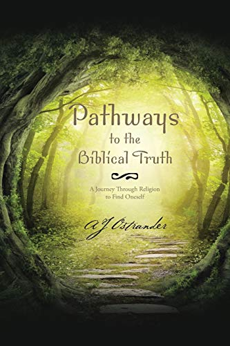 Pathways to the Biblical Truth: A Journey: Aj Ostrander