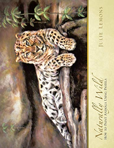 Naturally Wild: How to Paint Animals Using Pastels: Julie Lemons