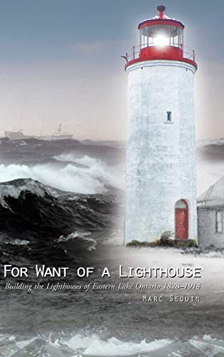 9781490756721: For Want of a Lighthouse: Building the Lighthouses of Eastern Lake Ontario 1828-1914