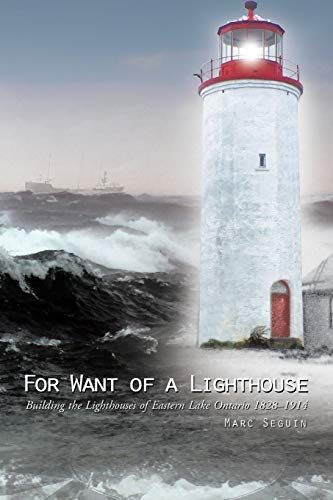 9781490756738: For Want of a Lighthouse: Building the Lighthouses of Eastern Lake Ontario 1828–1914