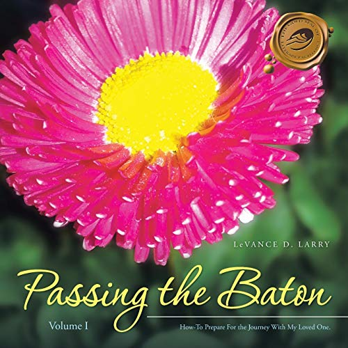 Passing the Baton: How-To Prepare For the Journey With My End of Life Loved One.: Levance D. Larry