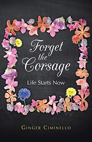 9781490802558: Forget the Corsage: Life Starts Now