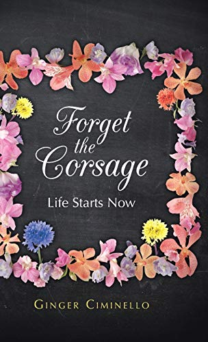 9781490802565: Forget the Corsage: Life Starts Now