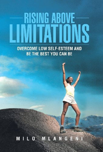 Rising Above Limitations: Overcome Low Self-Esteem and Be the Best You Can Be: Milo Mlangeni