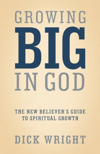 Growing Big in God: The New Believer's Guide to Spiritual Growth: Wright, Dick
