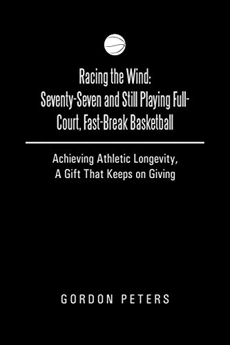9781490812953: Racing the Wind: Seventy-Seven and Still Playing Full-Court, Fast-Break Basketball: Achieving Athletic Longevity, A Gift That Keeps on Giving
