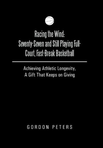 9781490812960: Racing the Wind: Seventy-Seven and Still Playing Full-Court, Fast-Break Basketball: Achieving Athletic Longevity, a Gift That Keeps on