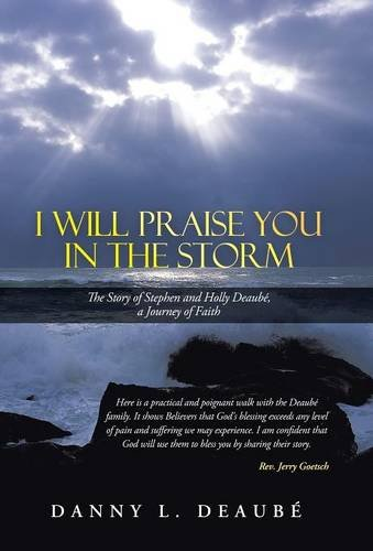 9781490813042: I Will Praise You in the Storm: The Story of Stephen and Holly Deaube, a Journey of Faith