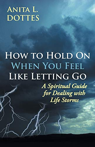 How to Hold on When You Feel Like Letting Go: A Spiritual Guide for Dealing with Life Storms: Anita...