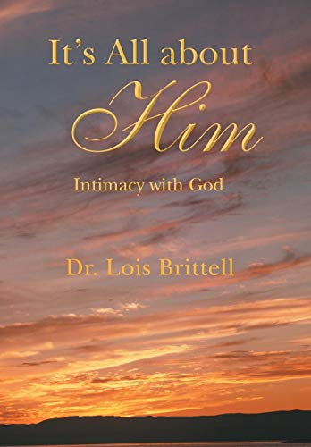 Its All about Him: Intimacy with God: Lois Brittell