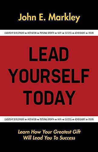 Lead Yourself Today: Markley, John E.