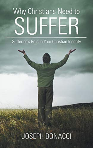 Why Christians Need to Suffer: Suffering's Role in Your Christian Identity: Joseph Bonacci