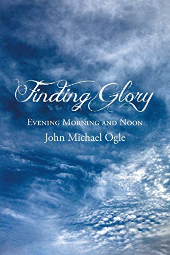 Finding Glory: Evening Morning and Noon: John Michael Ogle