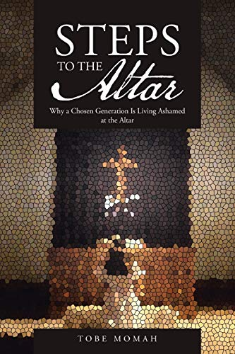 STEPS to the Altar: Why a Chosen Generation is Living Ashamed at the Altar: Momah, Tobe