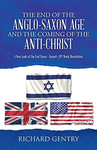 9781490842561: The End of the Anglo-Saxon Age and the Coming of the Anti-Christ: A New Look at the End Times - Daniel's 70th Week (Revelation)