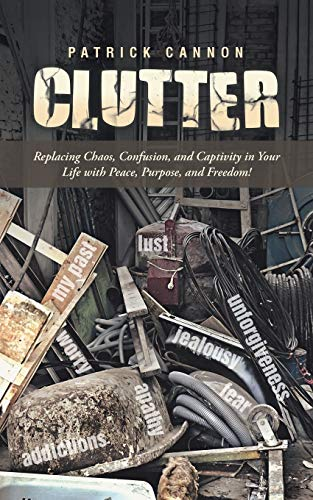 9781490843278: Clutter: Replacing Chaos, Confusion, and Captivity in Your Life with Peace, Purpose, and Freedom!