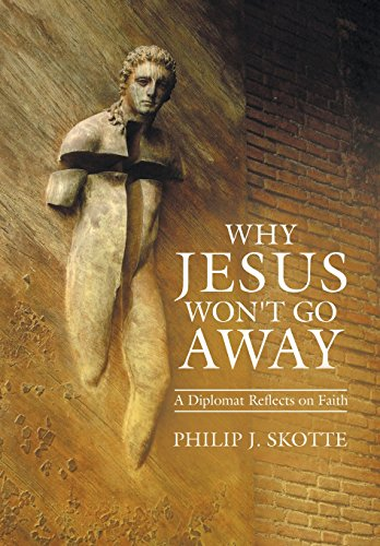Why Jesus Won't Go Away: A Diplomat Reflects on Faith: Skotte, Philip J.