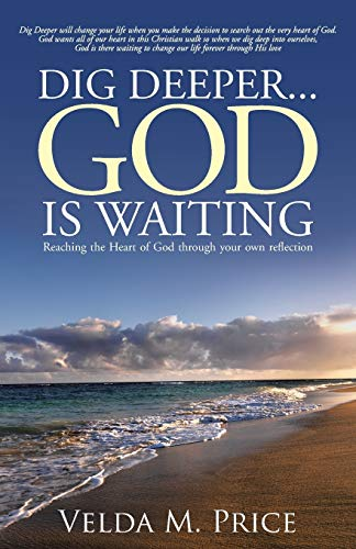 Dig Deeper . . . God is Waiting: Reaching the Heart of God through your own reflection: Price, ...