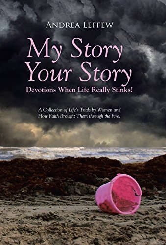 9781490857060: My Story, Your Story-Devotions When Life Really Stinks!: A Collection of Life's Trials by Women and How Faith Brought Them through the Fire.