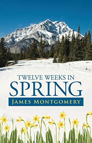Twelve Weeks in Spring (Paperback): James Montgomery