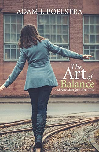 The Art of Balance: And New Ideas for a New Time: Poelstra, Adam J.
