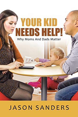 Your Kid Needs Help!: Why Moms And Dads Matter: Sanders, Jason