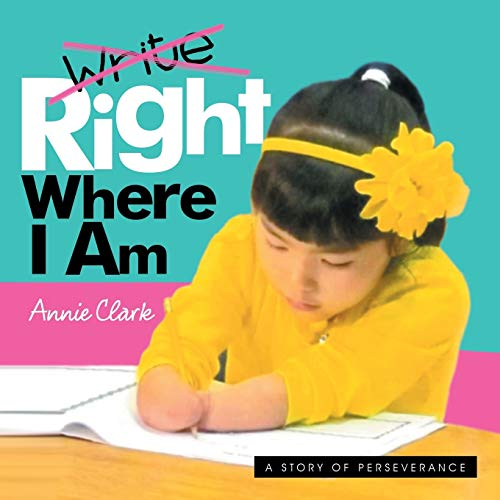 Write/Right Where I Am: A Story of Perseverance: Clark, Annie