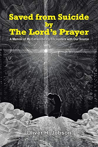 9781490864631: Saved from Suicide by the Lord's Prayer: A Memoir of My Extraordinary Encounters with Our Source