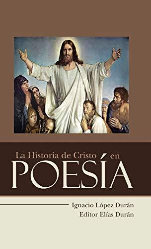 La Historia de Cristo en Poesía (Spanish Edition): Ignacio L�pez Dur�n